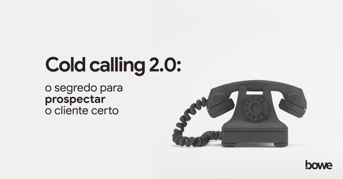 Cold calling 2.0: o segredo para prospectar o cliente certo