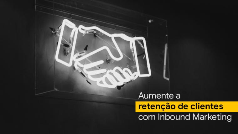 Descubra como aumentar a retenção de clientes através do Inbound Marketing